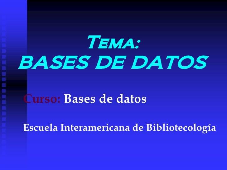 Tema:BASES DE DATOSCurso: Bases de datosEscuela Interamericana de Bibliotecología