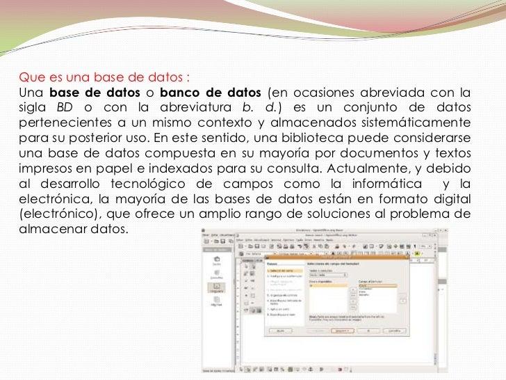 Que es una base de datos :Una base de datos o banco de datos (en ocasiones abreviada con lasigla BD o con la abreviatura b...