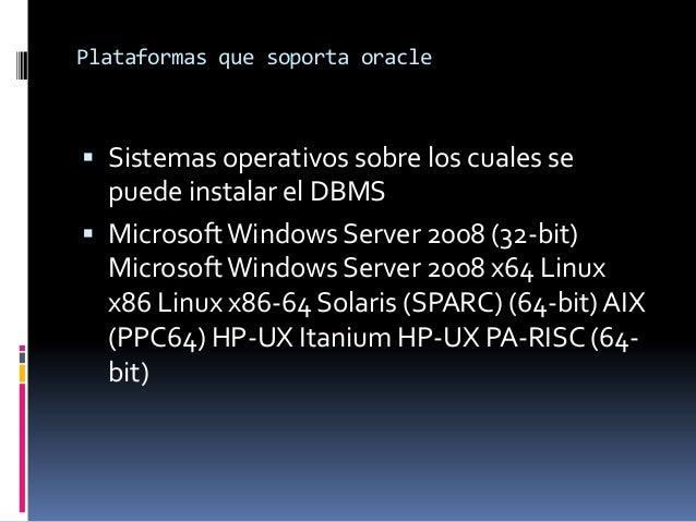Plataformas que soporta oracle   Sistemas operativos sobre los cuales se  puede instalar el DBMS  Microsoft Windows Serv...