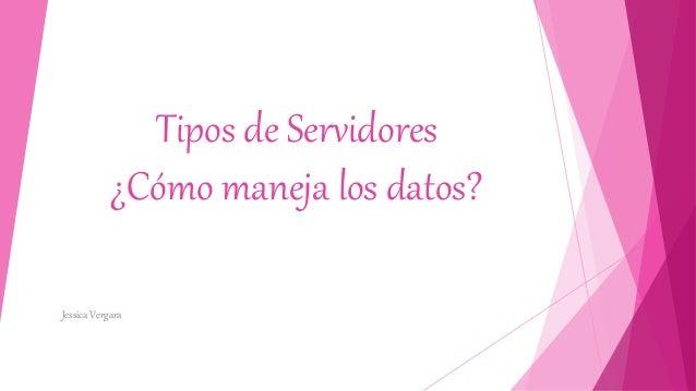 Tipos de Servidores ¿Cómo maneja los datos? Jessica Vergara