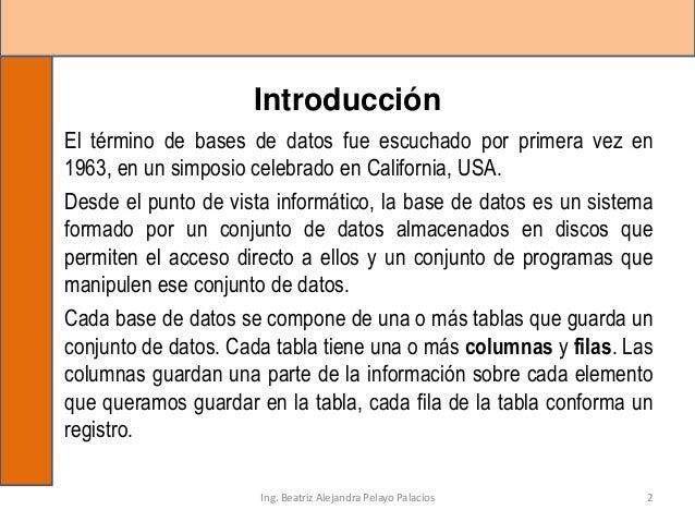 Introducción El término de bases de datos fue escuchado por primera vez en 1963, en un simposio celebrado en California, U...