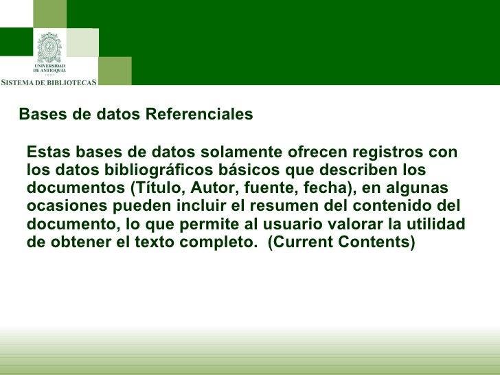 Bases de datos Referenciales Estas bases de datos solamente ofrecen registros con los datos bibliográficos básicos que des...