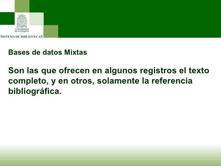 Bases de datos Mixtas Son las que ofrecen en algunos registros el texto completo, y en otros, solamente la referencia bibl...