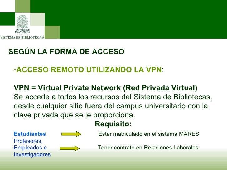 SEGÚN LA FORMA DE ACCESO <ul><li>ACCESO REMOTO UTILIZANDO LA VPN : </li></ul><ul><li>VPN = Virtual Private Network (Red Pr...
