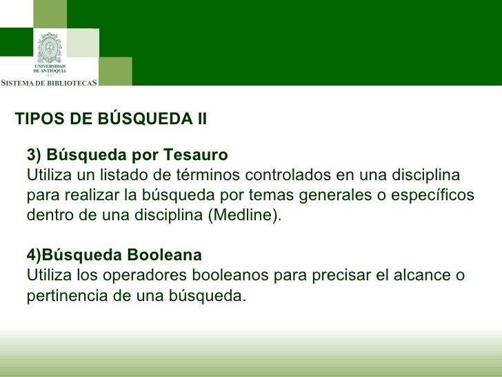 TIPOS DE BÚSQUEDA II 3)   Búsqueda por Tesauro Utiliza un listado de términos controlados en una disciplina para realizar ...