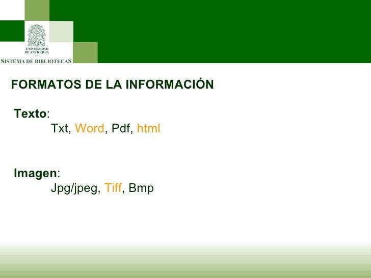 FORMATOS DE LA INFORMACIÓN Texto : Txt,  Word , Pdf,  html Imagen : Jpg/jpeg,  Tiff , Bmp