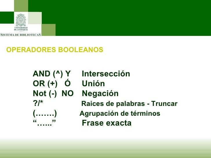 OPERADORES BOOLEANOS AND (^) Y   Intersección OR (+)  Ó   Unión Not (-)  NO   Negación ?/*    Raices de palabras - Truncar...