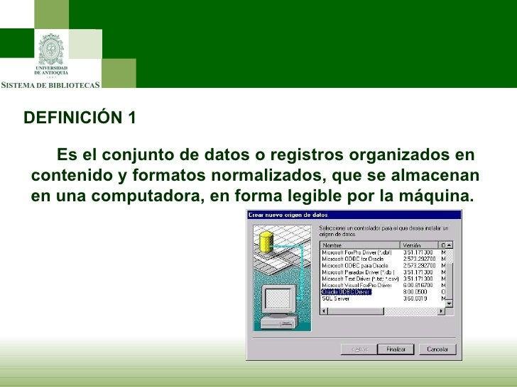 DEFINICIÓN 1 <ul><ul><li>Es el conjunto de datos o registros organizados en contenido y formatos normalizados, que se alma...