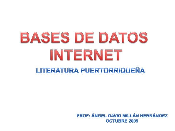 BASES DE DATOS <br />INTERNET<br />LITERATURA PUERTORRIQUEÑA<br />PROF: ÁNGEL DAVID MILLÁN HERNÁNDEZ<br />OCTUBRE 2009<br />