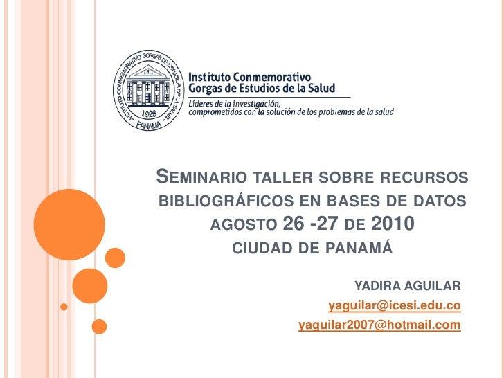 Seminario taller sobre recursos bibliográficos en bases de datosagosto 26 -27 de 2010ciudad de panamá<br /> YADIRA AGUILAR...
