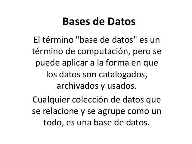 """Bases de Datos El término """"base de datos"""" es un término de computación, pero se puede aplicar a la forma en que los datos ..."""