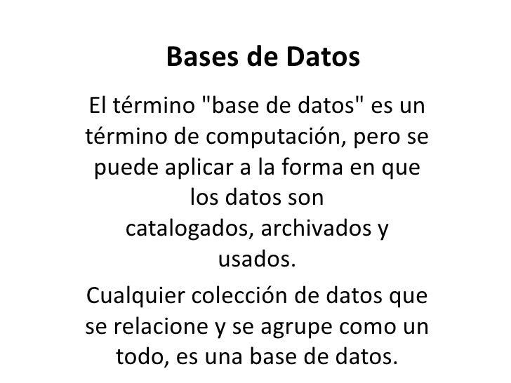 """Bases de Datos<br />El término """"base de datos"""" es un término de computación, pero se puede aplicar a la forma en que los d..."""