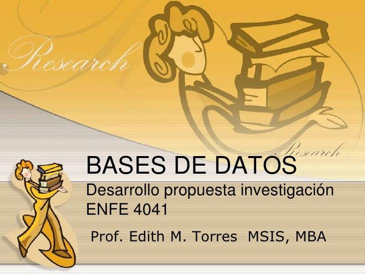 BASES DE DATOSDesarrollo propuesta investigaciónENFE 4041<br /> Prof. Edith M. Torres  MSIS, MBA<br />