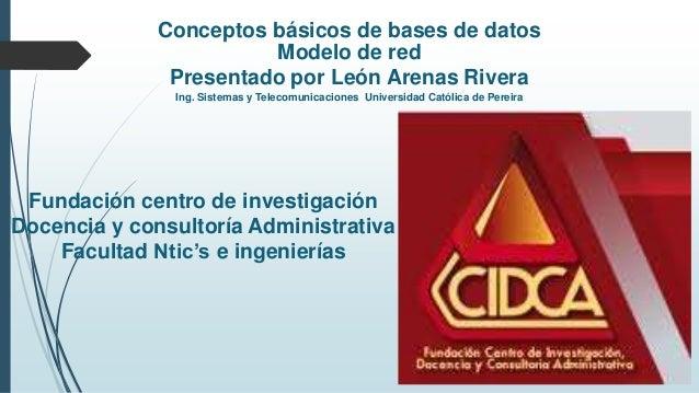 Conceptos básicos de bases de datos Modelo de red Presentado por León Arenas Rivera Ing. Sistemas y Telecomunicaciones Uni...