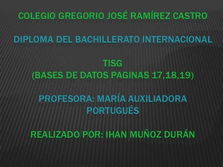 Colegio Gregorio José Ramírez castrodiploma del bachillerato internacionaltisg(bases de datos paginas 17,18,19)profesora: ...