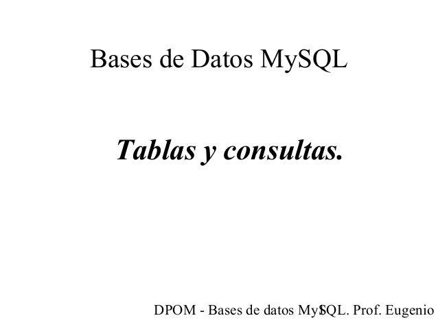 DPOM - Bases de datos MySQL. Prof. Eugenio T1 Bases de Datos MySQL Tablas y consultas.