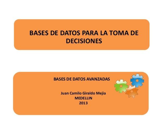 BASES DE DATOS PARA LA TOMA DE DECISIONES  BASES DE DATOS AVANZADAS Juan Camilo Giraldo Mejia MEDELLIN 2013