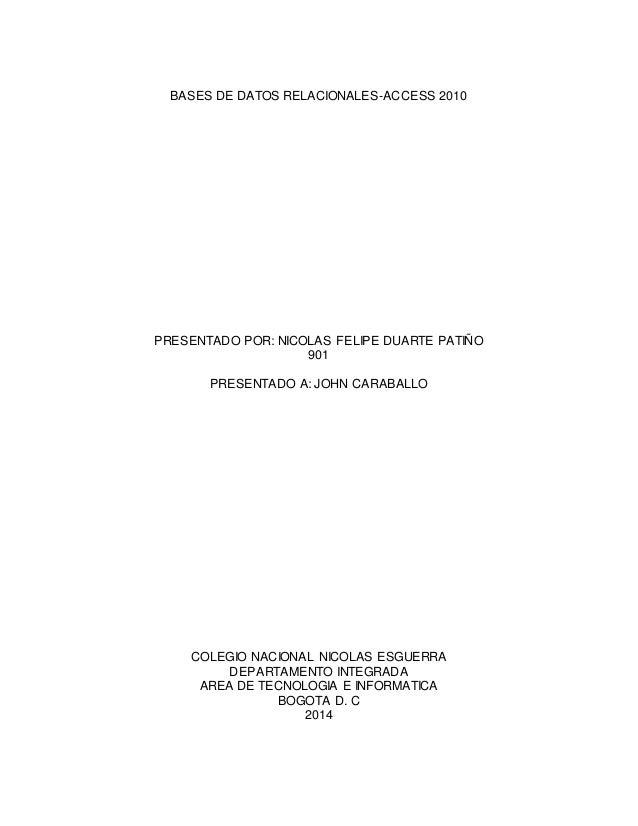 BASES DE DATOS RELACIONALES-ACCESS 2010  PRESENTADO POR: NICOLAS FELIPE DUARTE PATIÑO  901  PRESENTADO A: JOHN CARABALLO  ...