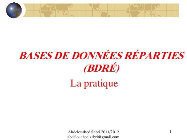 BASES DE DONNÉES RÉPARTIES (BDRÉ) La pratique  Abdelouahed Sabri 2011/2012 abdelouahed.sabri@gmail.com  1