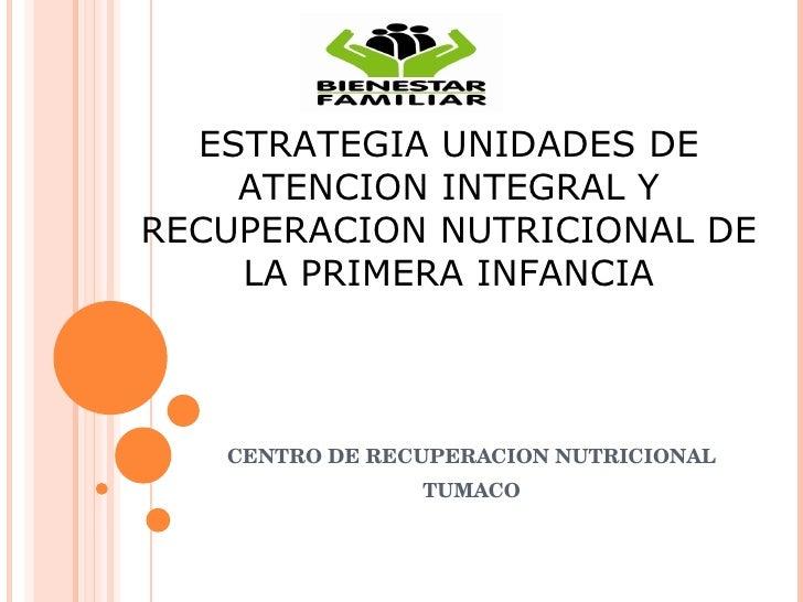 CENTRO DE RECUPERACION NUTRICIONAL TUMACO ESTRATEGIA UNIDADES DE ATENCION INTEGRAL Y RECUPERACION NUTRICIONAL DE LA PRIMER...