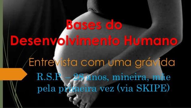 Bases do Desenvolvimento Humano Entrevista com uma grávida R.S.P. – 28 anos, mineira, mãe pela primeira vez (via SKIPE)