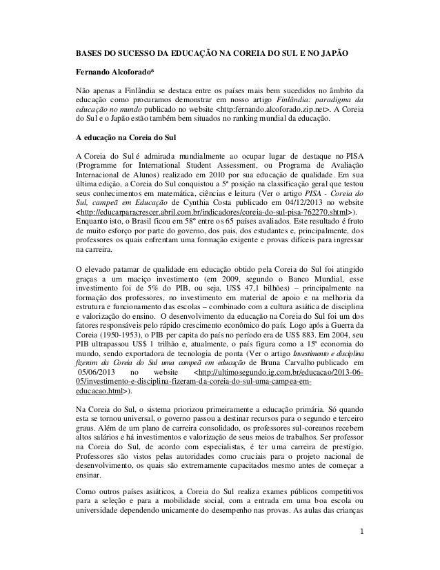 1 BASES DO SUCESSO DA EDUCAÇÃO NA COREIA DO SUL E NO JAPÃO Fernando Alcoforado* Não apenas a Finlândia se destaca entre os...