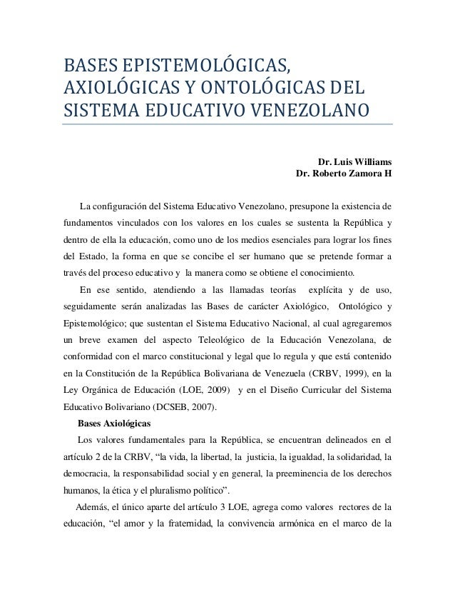 BASES EPISTEMOLOGICAS, AXIOLOGICAS Y ONTOLOGICAS DEL SISTEMA EDUCATIVO VENEZOLANO Dr. Luis Williams Dr. Roberto Zamora H L...