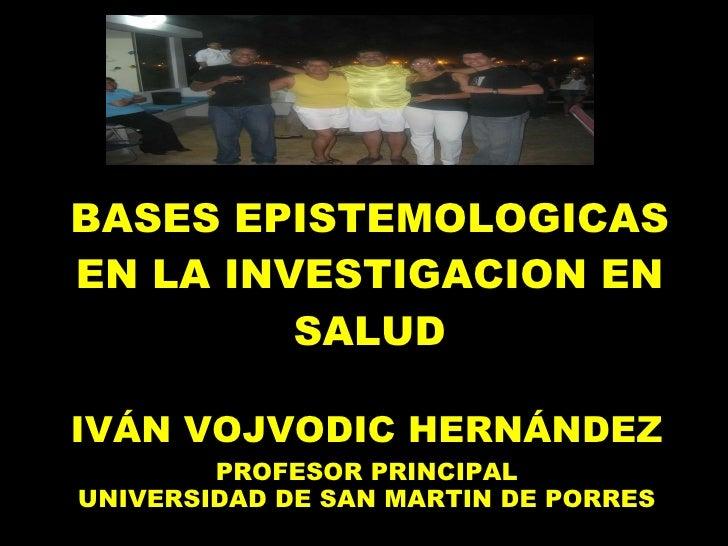 BASES EPISTEMOLOGICAS EN LA INVESTIGACION EN SALUD IVÁN VOJVODIC HERNÁNDEZ PROFESOR PRINCIPAL UNIVERSIDAD DE SAN MARTIN DE...