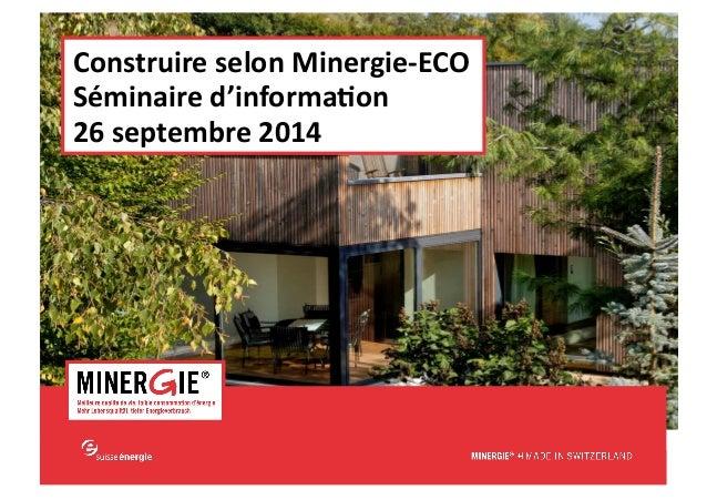 MINERGIE®  –  Construire  selon  Minergie-‐ECO|  Lausanne  -‐  26  septembre  2014  www.minergie.ch  Construire  selon  ...