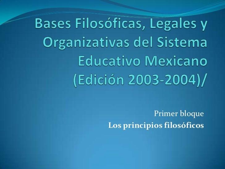 Bases Filosóficas, Legales y Organizativas del Sistema Educativo Mexicano (Edición 2003-2004)/<br />Primer bloque<br />Los...