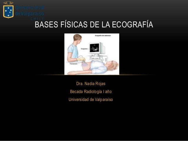 Dra. Nadia Rojas Becada Radiología I año Universidad de Valparaíso BASES FÍSICAS DE LA ECOGRAFÍA