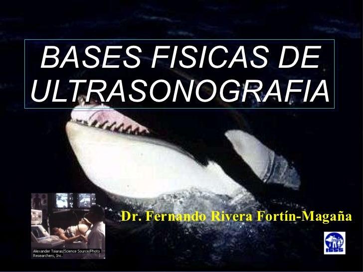 BASES FISICAS DE ULTRASONOGRAFIA Dr. Fernando Rivera Fortín-Magaña