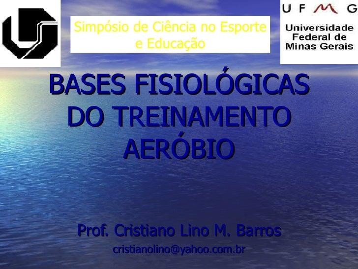 BASES FISIOLÓGICAS DO TREINAMENTO AERÓBIO Prof. Cristiano Lino M. Barros [email_address] Simpósio de Ciência no Esporte e ...