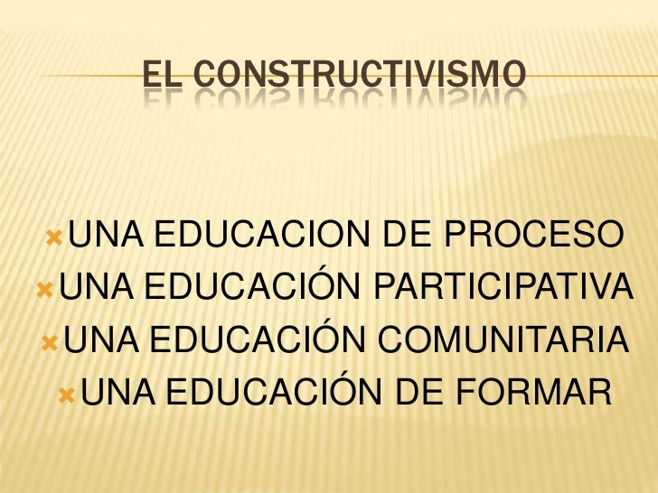 EL CONSTRUCTIVISMO<br />UNA EDUCACION DE PROCESO<br />UNA EDUCACIÓN PARTICIPATIVA<br />UNA EDUCACIÓN COMUNITARIA<br />UNA ...