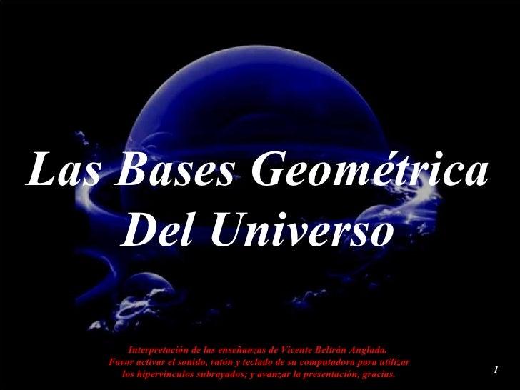 Las Bases Geométrica     Del Universo         Interpretación de las enseñanzas de Vicente Beltrán Anglada.    Favor activa...