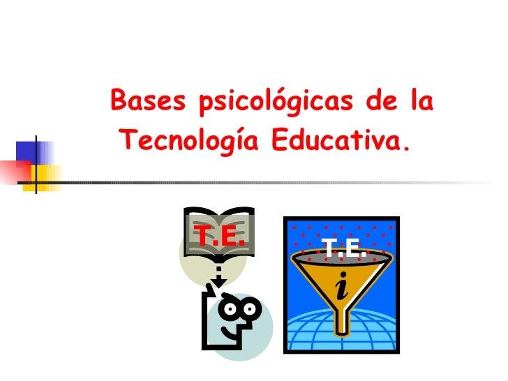 Bases psicológicas de la Tecnología Educativa .  T.E. T.E.