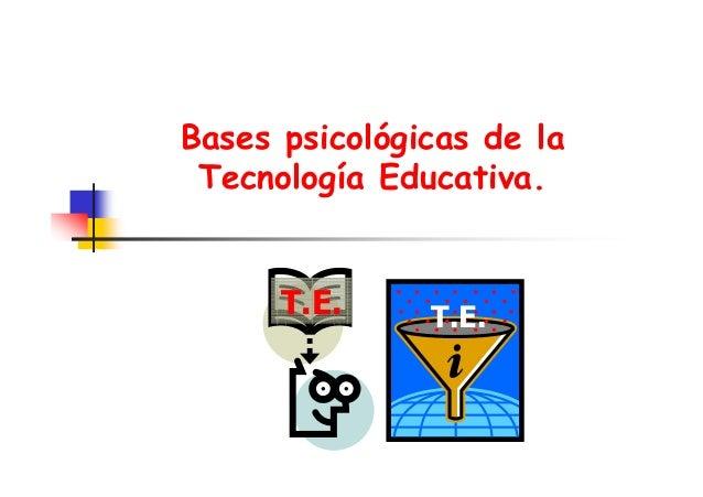 Bases psicológicas de la Tecnología Educativa.  T.E.  T.E.