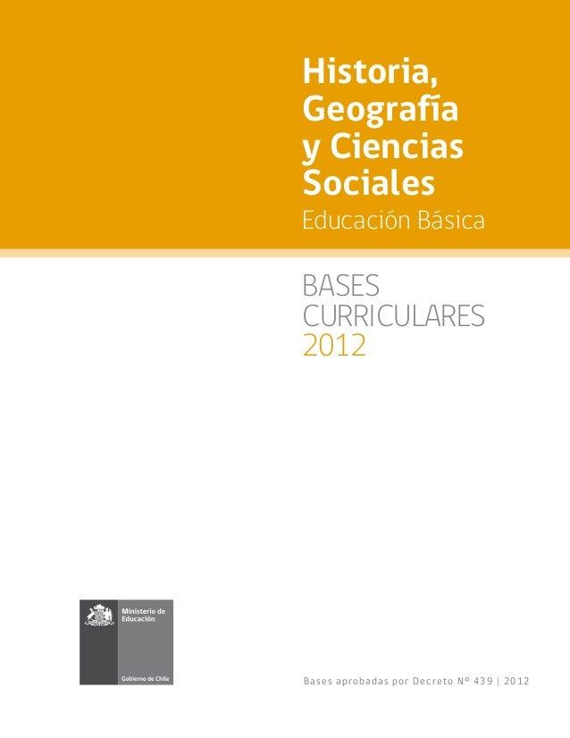 Historia,Geografíay CienciasSocialesEducación BásicaBASESCURRICULARES2012Ba se s a pr o ba d a s po r De c r e t o N° 439 ...