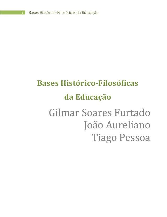 1 Bases Histórico-Filosóficas da Educação Bases Histórico-Filosóficas da Educação Gilmar Soares Furtado João Aureliano Tia...