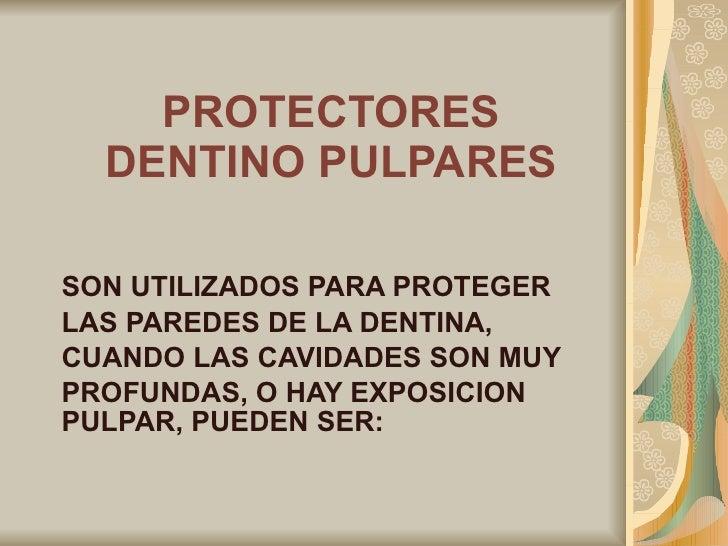 PROTECTORES DENTINO PULPARES SON UTILIZADOS PARA PROTEGER  LAS PAREDES DE LA DENTINA,  CUANDO LAS CAVIDADES SON MUY  PROFU...