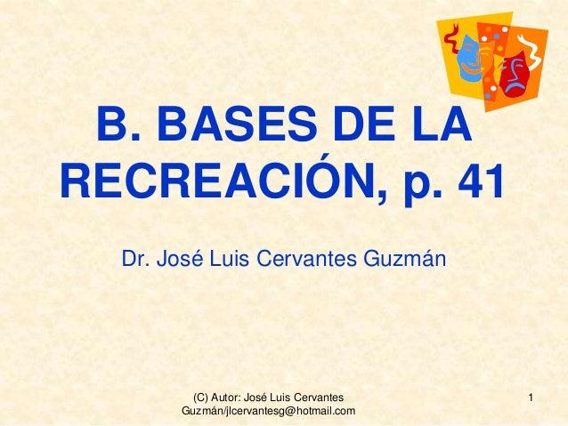 B. BASES DE LA RECREACIÓN, p. 41 Dr. José Luis Cervantes Guzmán 1(C) Autor: José Luis Cervantes Guzmán/jlcervantesg@hotmai...