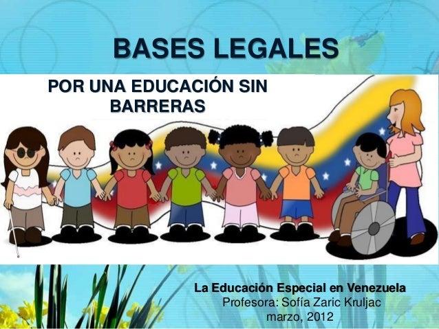 BASES LEGALES La Educación Especial en Venezuela Profesora: Sofía Zaric Kruljac marzo, 2012 POR UNA EDUCACIÓN SIN BARRERAS
