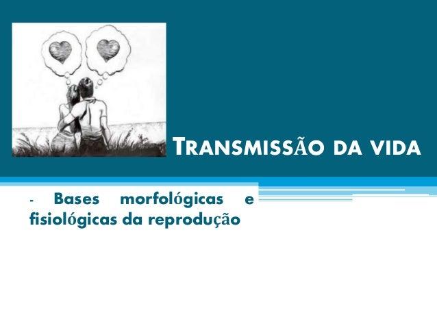 TRANSMISSÃO DA VIDA - Bases morfológicas e fisiológicas da reprodução