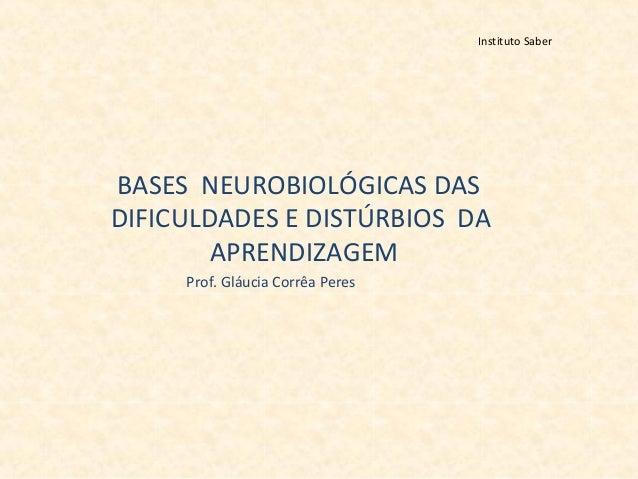 Instituto Saber BASES NEUROBIOLÓGICAS DAS DIFICULDADES E DISTÚRBIOS DA APRENDIZAGEM Prof. Gláucia Corrêa Peres