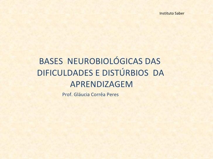 Instituto Saber <ul><li>BASES  NEUROBIOLÓGICAS DAS DIFICULDADES E DISTÚRBIOS  DA  APRENDIZAGEM </li></ul><ul><li>Prof. Glá...