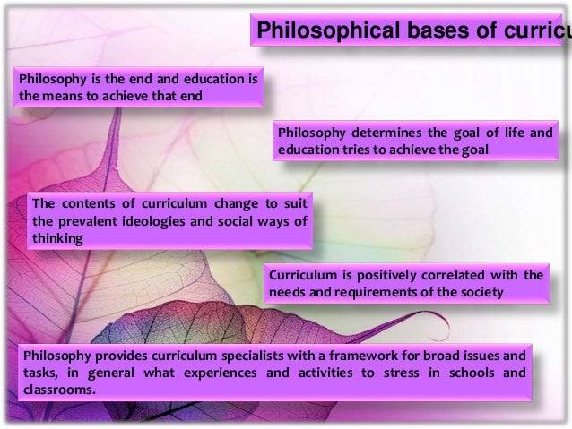 Philosophical bases of curricu Philosophy is the end and education is the means to achieve that end Philosophy determines ...