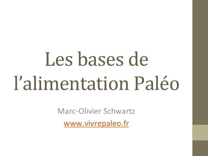 Les bases de l'alimentation Paléo       Marc-‐Olivier Schwartz        www.vivrepaleo.fr