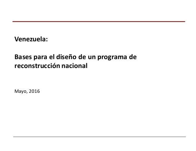 Venezuela: Bases  para  el  diseño  de  un  programa  de   reconstrucción  nacional Mayo,  2016