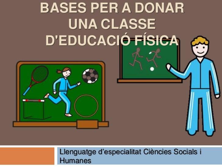 BASES PER A DONAR    UNA CLASSE DEDUCACIÓ FÍSICA  Llenguatge d'especialitat Ciències Socials i  Humanes