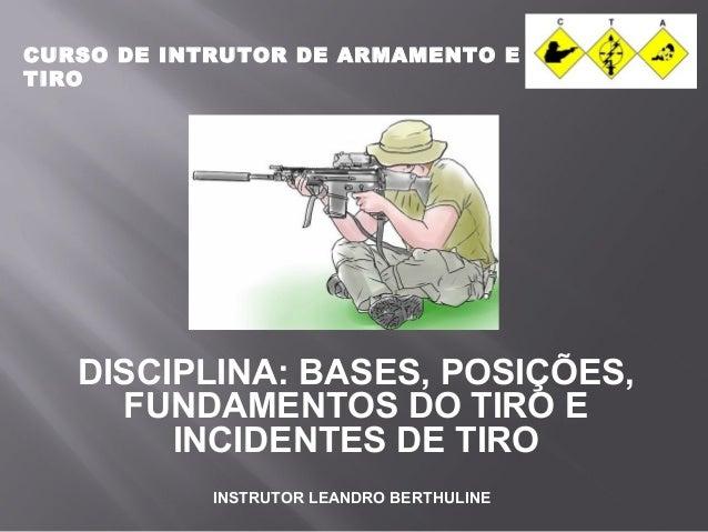 CURSO DE INTRUTOR DE ARMAMENTO E  TIRO  DISCIPLINA: BASES, POSIÇÕES,  FUNDAMENTOS DO TIRO E  INCIDENTES DE TIRO  INSTRUTOR...